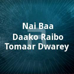Nai Baa Daako Raibo Tomaar Dwarey