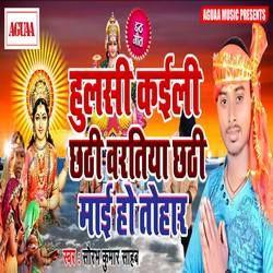 Hulsi Kayili Chhathi Bartiya Chhathi Mai Tohar songs