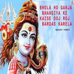 Bhola Ho Ganja Bhangiya Ke Kaise Doj Roj Bardas Karela songs