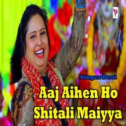 Aaj Aihen Ho Shitali Maiyya songs