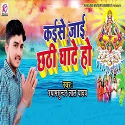 Kaise Jaai Chhathi Ghate Ho songs
