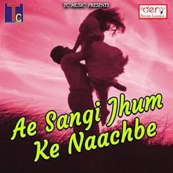 Ae Sangi Jhum Ke Naachbe songs