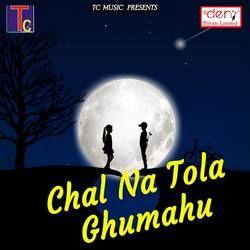 Chal Na Tola Ghumahu songs