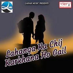 Lahanga Ka Chij Karkhana Ho Gail songs