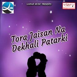 Tora Jaisan Na Dekhali Patarki songs