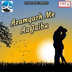 Azamgarh Me Aa Jaibu songs