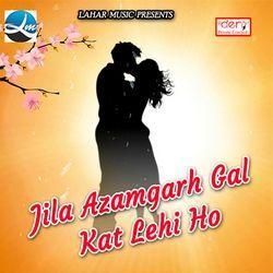 Jila Azamgarh Gal Kat Lehi Ho songs