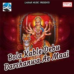 Bola Kable Debu Darshanwa Ae Maai songs