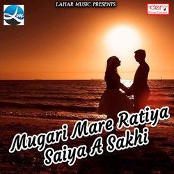 Mugari Mare Ratiya Saiya A Sakhi songs