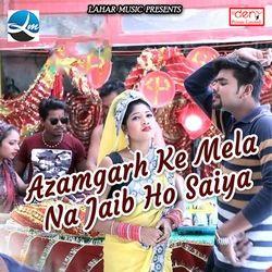 Azamgarh Ke Mela Na Jaib Ho Saiya songs