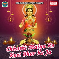 Chhathi Maiya Ke Kosi Bhar Ke Ja songs