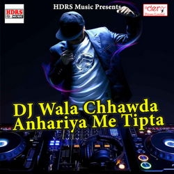 Dj Wala Chhawda Anhariya Me Tipta songs