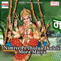 Nimiye Pe Jhulua Jhuleli Mora Maiya songs