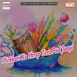 Pichkari Ke Shrap Tora Pad Jaayi songs