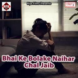 Bhai Ke Bolake Naihar Chal Jaib songs