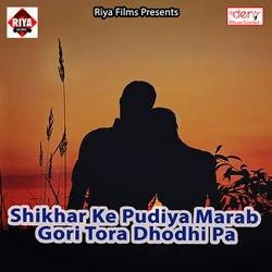 Shikhar Ke Pudiya Marab Gori Tora Dhodhi Pa songs