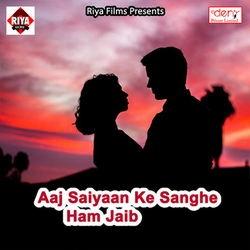 Aaj Saiyaan Ke Sanghe Ham Jaib songs