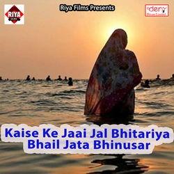 Kaise Ke Jaai Jal Bhitariya Bhail Jata Bhinusar songs