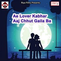 Ae Lover Kabhar Aaj Chhut Gaila Ba songs