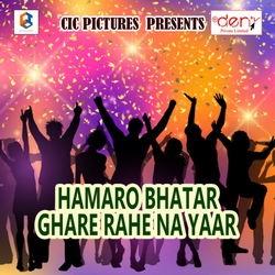 Hamaro Bhatar Ghare Rahe Na Yaar songs