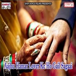 Aajhu Hamar Lover Ke Ho Gail Sagaai songs