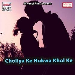 Choliya Ke Hukwa Khol Ke songs