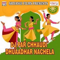 Dj Par Chhaudi Dhuaadhar Nachela songs