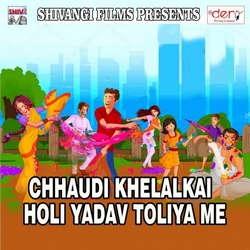 Chhaudi Khelalkai Holi Yadav Toliya Me songs