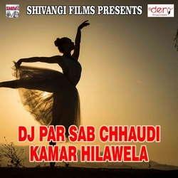 Dj Par Sab Chhaudi Kamar Hilawela songs