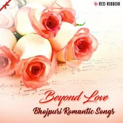 Beyond Love - Bhojpuri Romantic Songs songs