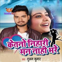 Ketno Nihari Man Nhi Bhare songs