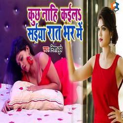 Listen to Kuchh Nahi Kaila Saiya Raat Bhar Me songs from Kuchh Nahi Kaila Saiya Raat Bhar Me
