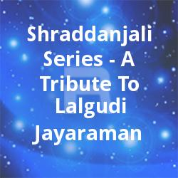 Shraddanjali Series - A Tribute To Lalgudi Jayaraman songs