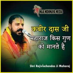 Kabir Das Ji Maharaj Kis Guno Ko Mante Hai songs