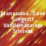 Manasaina...Love Songs Of Vandemataram Srinivas songs