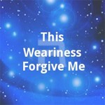This Weariness Forgive Me songs