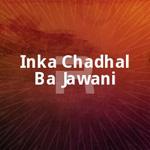 Inka Chadhal Ba Jawani songs